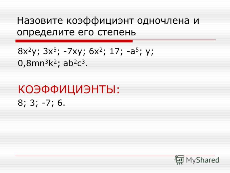 Назовите коэффициэнт одночлена и определите его степень 8x 2 y; 3x 5 ; -7xy; 6x 2 ; 17; -a 5 ; y; 0,8mn 3 k 2 ; ab 2 c 3. КОЭФФИЦИЭНТЫ: 8; 3; -7; 6.