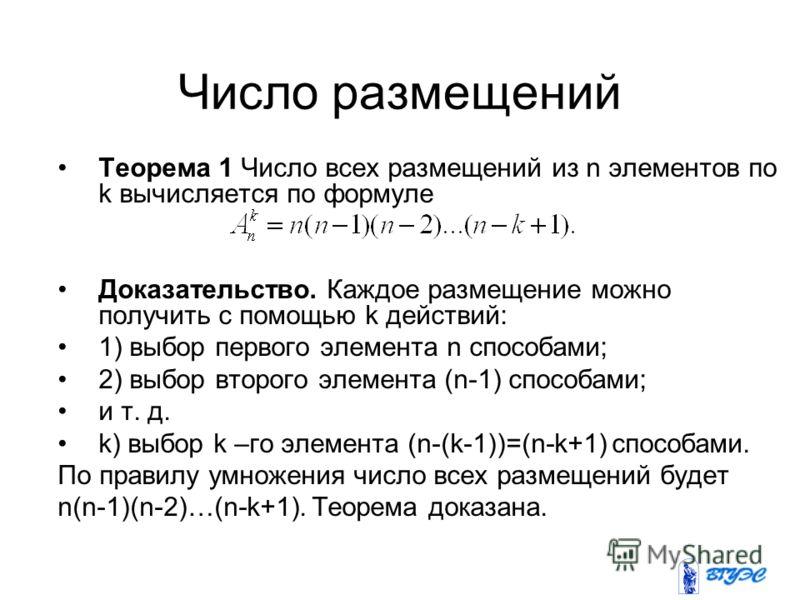 Число размещений Теорема 1 Число всех размещений из n элементов по k вычисляется по формуле Доказательство. Каждое размещение можно получить с помощью k действий: 1) выбор первого элемента n способами; 2) выбор второго элемента (n-1) способами; и т.