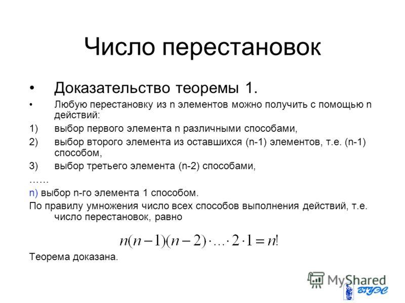 Число перестановок Доказательство теоремы 1. Любую перестановку из n элементов можно получить с помощью n действий: 1)выбор первого элемента n различными способами, 2)выбор второго элемента из оставшихся (n-1) элементов, т.е. (n-1) способом, 3)выбор