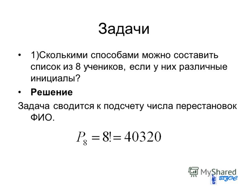 Задачи 1)Сколькими способами можно составить список из 8 учеников, если у них различные инициалы? Решение Задача сводится к подсчету числа перестановок ФИО.