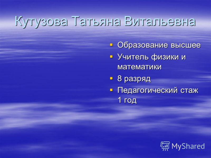 Кутузова Татьяна Витальевна Образование высшее Образование высшее Учитель физики и математики Учитель физики и математики 8 разряд 8 разряд Педагогический стаж 1 год Педагогический стаж 1 год