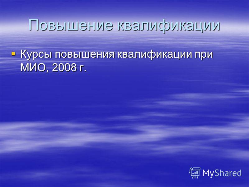 Повышение квалификации Курсы повышения квалификации при МИО, 2008 г. Курсы повышения квалификации при МИО, 2008 г.
