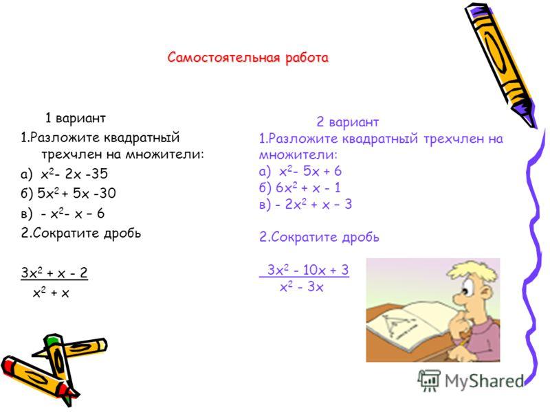 Самостоятельная работа 1 вариант 1.Разложите квадратный трехчлен на множители: а) х 2 - 2х -35 б) 5х 2 + 5х -30 в) - х 2 - х – 6 2.Сократите дробь 3х 2 + х - 2 х 2 + х 2 вариант 1.Разложите квадратный трехчлен на множители: а) х 2 - 5х + 6 б) 6х 2 +