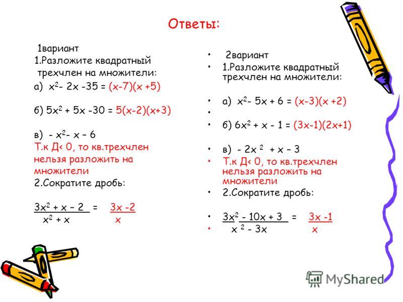 Ответы: 1вариант 1.Разложите квадратный трехчлен на множители: 2вариант 1.Разложите квадратный трехчлен на множители: а) х 2 - 5х + 6 = (х-3)(х +2) б) 6х 2 + х - 1 = (3х-1)(2х+1) в) - 2х 2 + х – 3 Т.к Д 0, то кв.трехчлен нельзя разложить на множители