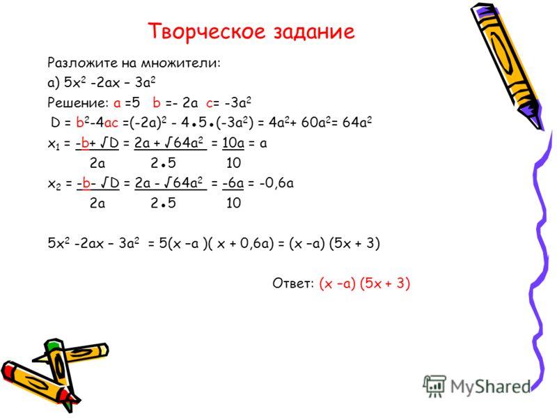 Творческое задание Разложите на множители: а) 5х 2 -2ах – 3а 2 Решение: а =5 b =- 2a c= -3a 2 D = b 2 -4ac =(-2a) 2 - 45(-3a 2 ) = 4a 2 + 60a 2 = 64a 2 х 1 = -b+ D = 2a + 64a 2 = 10a = a 2a 25 10 x 2 = -b- D = 2a - 64a 2 = -6a = -0,6a 2a 25 10 5х 2 -