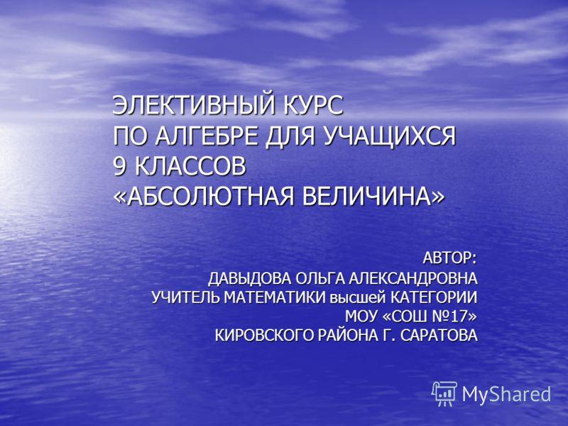 ЭЛЕКТИВНЫЙ КУРС ПО АЛГЕБРЕ ДЛЯ УЧАЩИХСЯ 9 КЛАССОВ «АБСОЛЮТНАЯ ВЕЛИЧИНА» АВТОР: АВТОР: ДАВЫДОВА ОЛЬГА АЛЕКСАНДРОВНА УЧИТЕЛЬ МАТЕМАТИКИ высшей КАТЕГОРИИ МОУ «СОШ 17» КИРОВСКОГО РАЙОНА Г. САРАТОВА