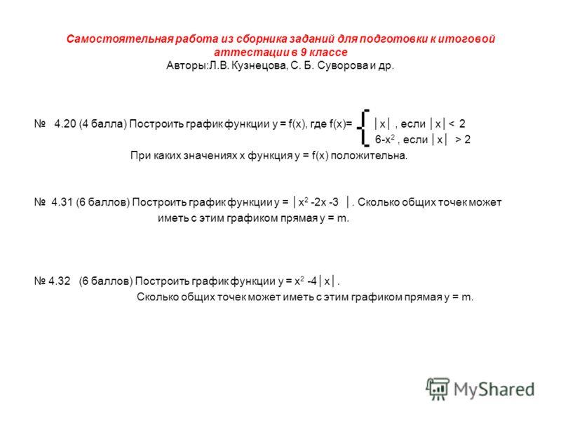 Самостоятельная работа из сборника заданий для подготовки к итоговой аттестации в 9 классе Авторы:Л.В. Кузнецова, С. Б. Суворова и др. 4.20 (4 балла) Построить график функции у = f(х), где f(х)= х, если х< 2 6-х 2, если х > 2 При каких значениях х фу