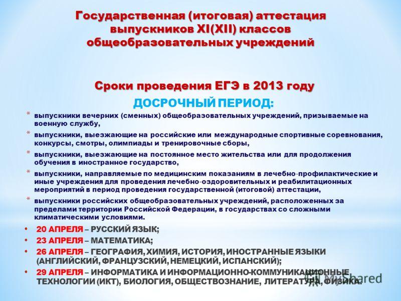 Сроки проведения ЕГЭ в 2013 году ДОСРОЧНЫЙ ПЕРИОД: * выпускники вечерних (сменных) общеобразовательных учреждений, призываемые на военную службу, * выпускники, выезжающие на российские или международные спортивные соревнования, конкурсы, смотры, олим