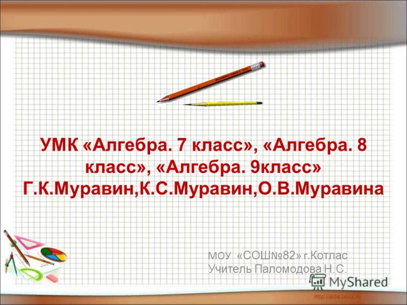 УМК «Алгебра. 7 класс», «Алгебра. 8 класс», «Алгебра. 9класс» Г.К.Муравин,К.С.Муравин,О.В.Муравина МОУ «СОШ 82» г. Котлас Учитель Паломодова Н.С.