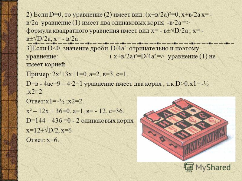 Уравнения решают в общем виде и в результате получают формулу корней. Решим уравнение вида ах²+вх+с=0 (1) разделим обе части уравнения на а, получим равносильное ему приведенное квадратное уравнение: х²+в/а · х+с/а=0. Преобразуем (выведем полный квад