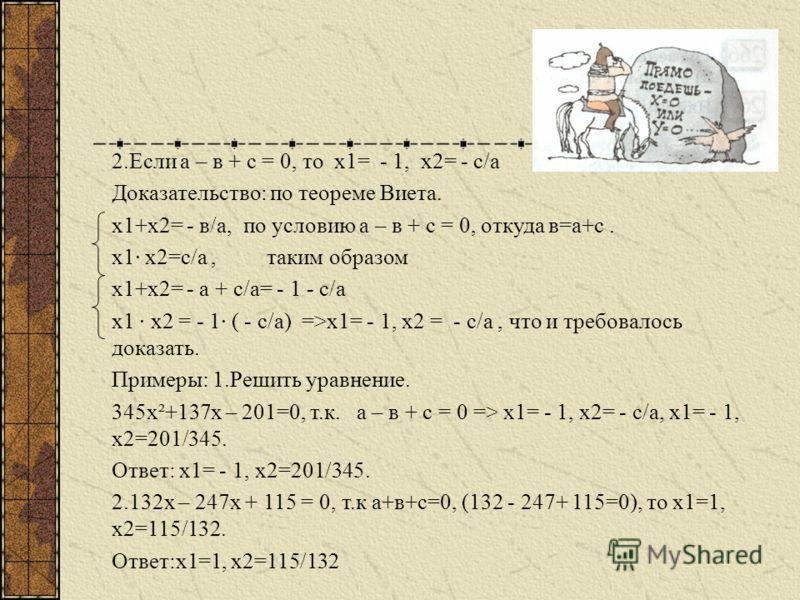 Свойства коэффициентов квадратного уравнения. Пусть дано квадратное уравнение ах²+вх+с=0, где а0. 1.Если а+в+с = 0 (т.е сумма коэффициентов уравнения равна нулю), то х1 = 1, х2 = с/а Доказательство: Разделив обе части данного уравнения на а0, получим