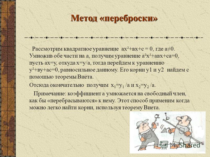 2.Если а – в + с = 0, то х1= - 1, х2= - с/а Доказательство: по теореме Виета. х1+х2= - в/а, по условию а – в + с = 0, откуда в=а+с. х1· х2=с/а, таким образом х1+х2= - а + с/а= - 1 - с/а х1 · х2 = - 1· ( - с/а) =>х1= - 1, х2 = - с/а, что и требовалось