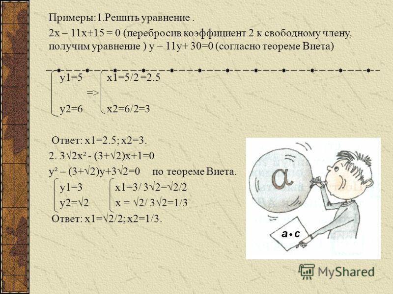 Рассмотрим квадратное уравнение ах²+вх+с = 0, где а0. Умножив обе части на а, получим уравнение а²х²+авх+ca=0, пусть ах=у, откуда х=у/а, тогда перейдем к уравнению у²+ву+ас=0, равносильное данному. Его корни у1 и у2 найдем с помощью теоремы Виета. От