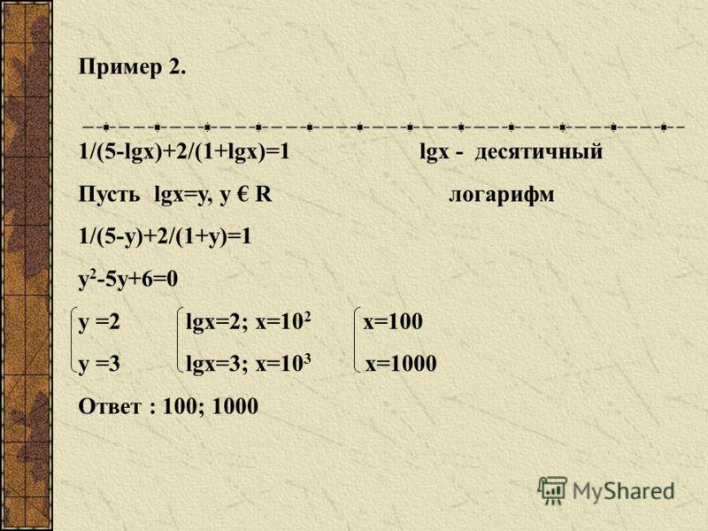 Логарифмические уравнения, приводимые к квадратным Пусть y 2 +2y-8=0 y = -4 log 3 x = -4; x = 3 -4 x = 1/81 y =2 log 3 x = 2; x = 3 2 x = 9 Ответ: x = 1/81; x = 9 Пример 1.
