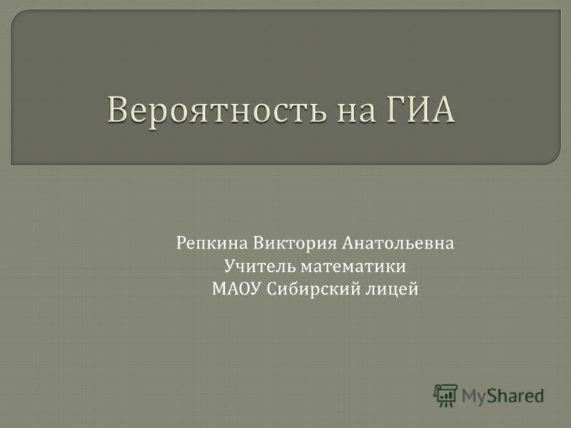 Репкина Виктория Анатольевна Учитель математики МАОУ Сибирский лицей