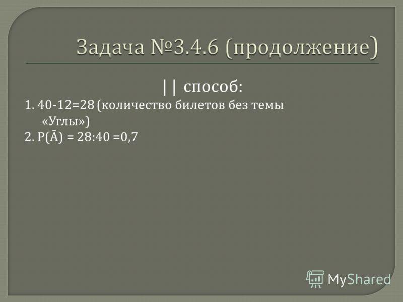 || способ : 1. 40-12=28 ( количество билетов без темы « Углы ») 2. Р ( ) = 28:40 =0,7
