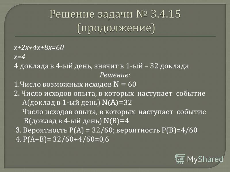 х +2 х +4 х +8 х =60 х =4 4 доклада в 4- ый день, значит в 1- ый – 32 доклада Решение : 1. Число возможных исходов N = 60 2. Число исходов опыта, в которых наступает событие А ( доклад в 1- ый день ) N(A)=32 Число исходов опыта, в которых наступает с