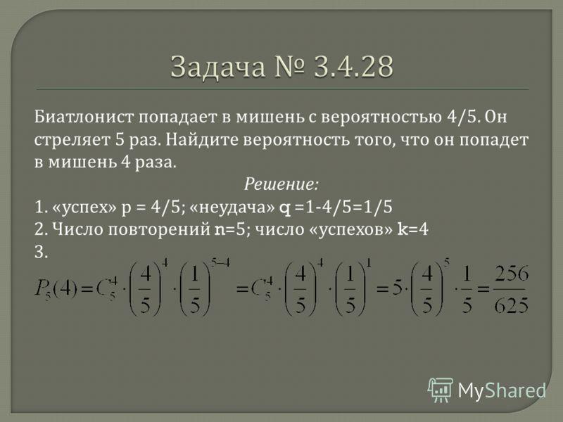 Биатлонист попадает в мишень с вероятностью 4/5. Он стреляет 5 раз. Найдите вероятность того, что он попадет в мишень 4 раза. Решение : 1. « успех » р = 4/5; « неудача » q =1-4/5=1/5 2. Число повторений n=5; число « успехов » k=4 3.