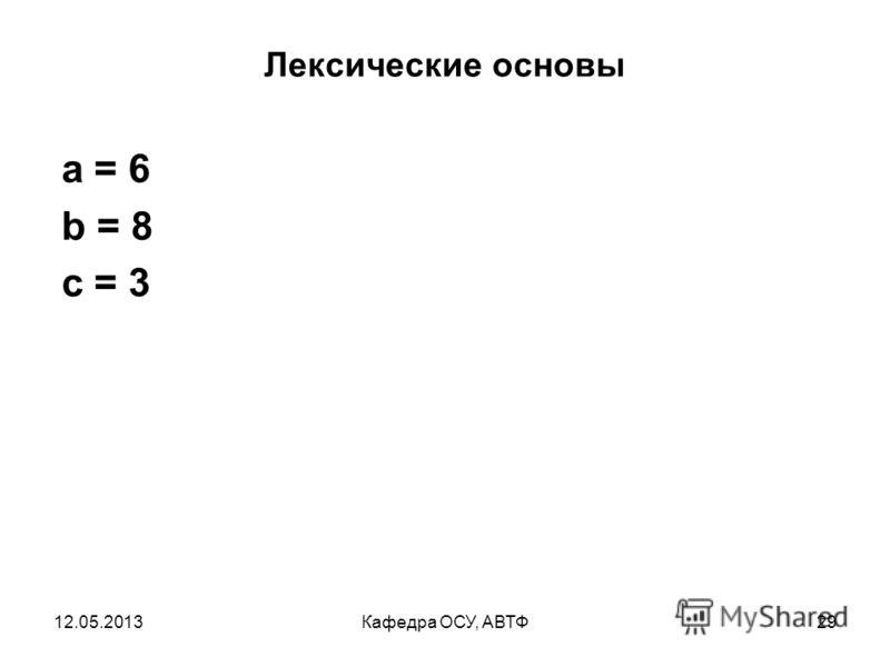 12.05.2013Кафедра ОСУ, АВТФ28 Лексические основы int a = 1; int b = 2; int с = 3; a += 5; b *= 4; c += a * b; с %= 6;