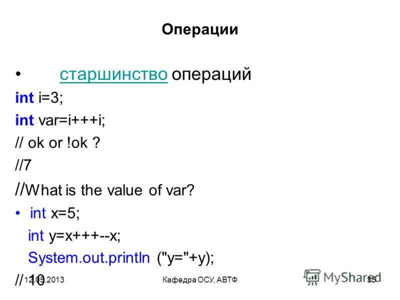 12.05.2013Кафедра ОСУ, АВТФ34 Операции Условная операция ? : Если истинно, то результатом будет, иначе. Например, int x = a < b ? a : b вычисляет минимум из a и b.