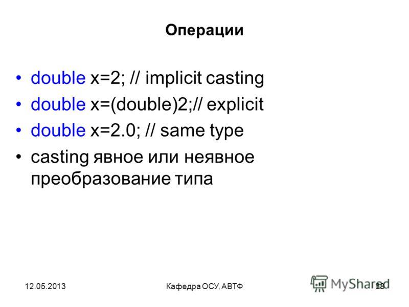 12.05.2013Кафедра ОСУ, АВТФ37 Операции int p=2; int q=3; int quotient=p/q; int reminder=p%q; // modulo double div=p/q; double realdiv=(double)p/(double)q; // quotient=0 //reminder=2 // div=0.0 // realdiv=0.6666666666666666