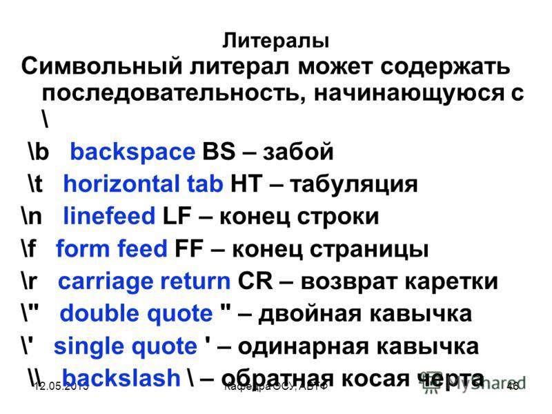 12.05.2013Кафедра ОСУ, АВТФ45 Литералы Символьные литералы описывают один символ из набора Unicode 'a' // латинская буква а ' ' // пробел '\u0041' // латинская буква A '\u0410' // русская буква А '\u0391' // греческая буква A