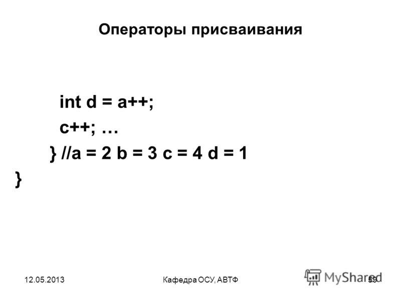 12.05.2013Кафедра ОСУ, АВТФ58 Операторы присваивания class IncDec { public static void main(String args[]) { int a = 1; int b = 2; int c = ++b;