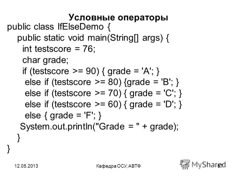 12.05.2013Кафедра ОСУ, АВТФ66 Условные операторы 1. if (a>b) y = a; else y = b; 2. int x = 5; if( x < 4) { System.out.println(
