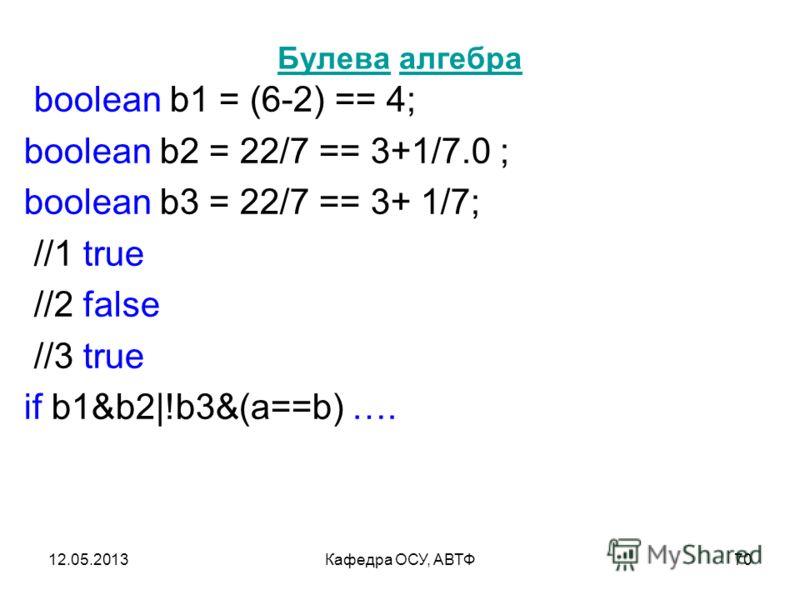 12.05.2013Кафедра ОСУ, АВТФ69 БулеваБулева алгебраалгебра … boolean a = true; boolean b = false; boolean с = a | b; boolean d = a & b; boolean e = a ^ b; boolean f = (!a & b) | (a & !b); double x1=Math.PI; double x2=Math.E;