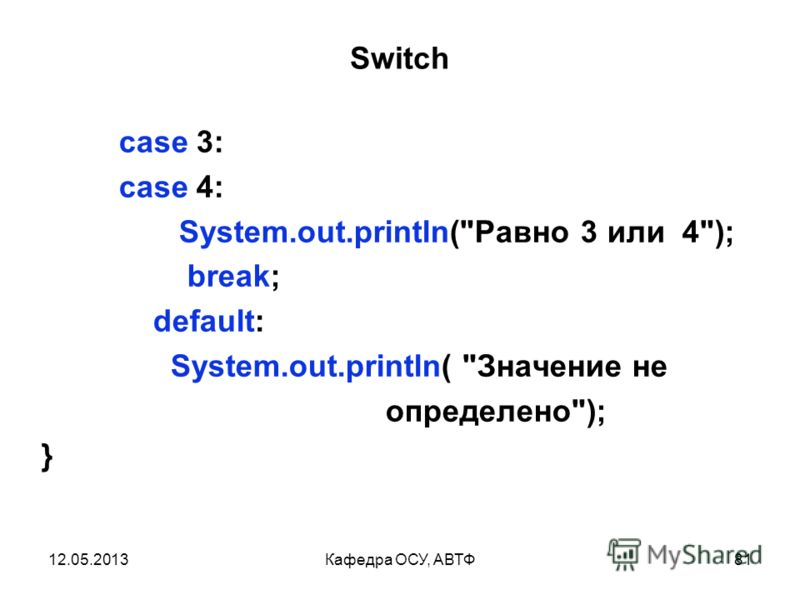 12.05.2013Кафедра ОСУ, АВТФ80 Switch int x = 2; switch(x) { case 1: case 2: System.out.println(Равно 1 или 2); break;