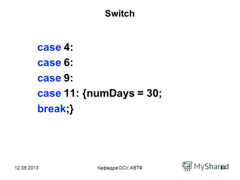 12.05.2013Кафедра ОСУ, АВТФ83 Switch switch (month) { case 1: case 3: case 5: case 7: case 8: case 10: case 12: { numDays = 31; break;}