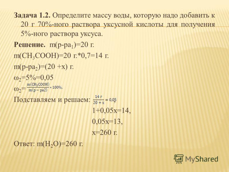 Задача 1.2. Определите массу воды, которую надо добавить к 20 г 70%-ного раствора уксусной кислоты для получения 5%-ного раствора уксуса. Решение. m(р-ра 1 )=20 г. m(CH 3 COOH)=20 г.*0,7=14 г. m(р-ра 2 )=(20 +х) г. ω 2 =5%=0,05 ω 2 = Подставляем и ре