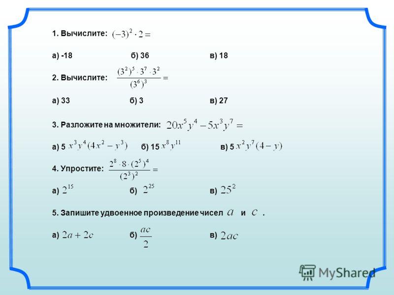 1. Вычислите: а) -18б) 36в) 18 2. Вычислите: а) 33 б) 3в) 27 3. Разложите на множители: а) 5 б) 15 в) 5 4. Упростите: а) б) в) 5. Запишите удвоенное произведение чисел и. а) б) в)
