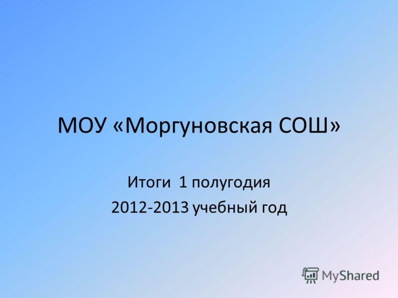 МОУ «Моргуновская СОШ» Итоги 1 полугодия 2012-2013 учебный год