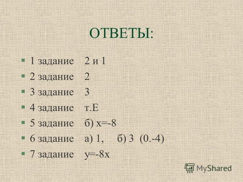 ОТВЕТЫ: §1 задание 2 и 1 §2 задание 2 §3 задание 3 §4 задание т.Е §5 задание б) х=-8 §6 задание а) 1, б) 3 (0.-4) §7 задание у=-8х