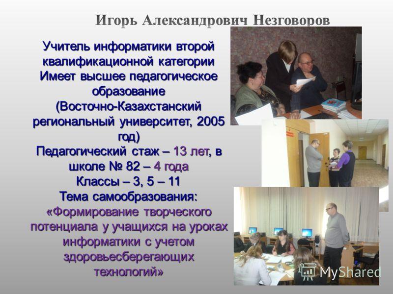 Учитель информатики второй квалификационной категории Имеет высшее педагогическое образование (Восточно-Казахстанский региональный университет, 2005 год) Педагогический стаж – 13 лет, в школе 82 – 4 года Классы – 3, 5 – 11 Тема самообразования: «Форм