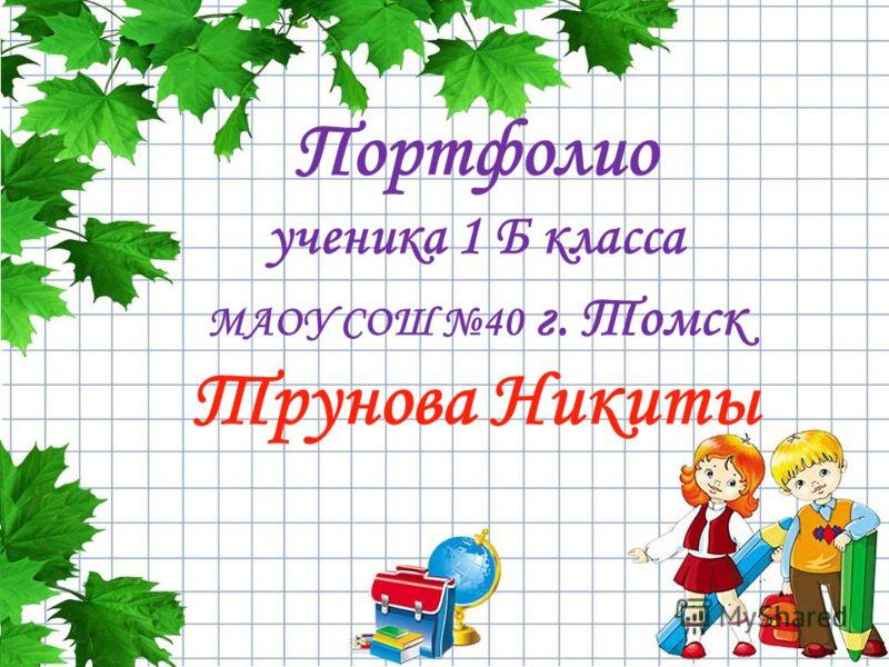 Портфолио ученика 1 Б класса МАОУ СОШ 40 г. Томск Трунова Никиты