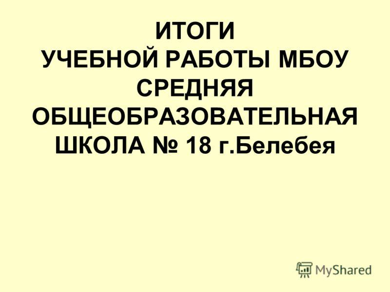 ИТОГИ УЧЕБНОЙ РАБОТЫ МБОУ СРЕДНЯЯ ОБЩЕОБРАЗОВАТЕЛЬНАЯ ШКОЛА 18 г.Белебея