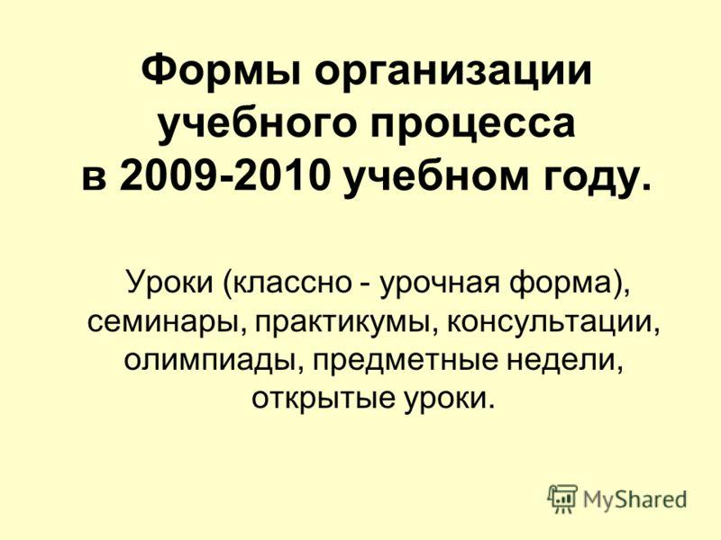 Формы организации учебного процесса в 2009-2010 учебном году. Уроки (классно - урочная форма), семинары, практикумы, консультации, олимпиады, предметные недели, открытые уроки.