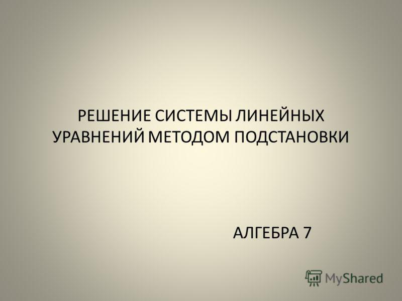 РЕШЕНИЕ СИСТЕМЫ ЛИНЕЙНЫХ УРАВНЕНИЙ МЕТОДОМ ПОДСТАНОВКИ АЛГЕБРА 7