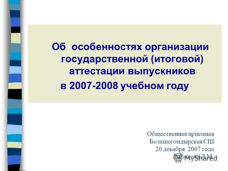 Об особенностях организации государственной (итоговой) аттестации выпускников в 2007-2008 учебном году Общественная приемная Большегондырская СШ 20 декабря 2007 года Абзятова Л.М.