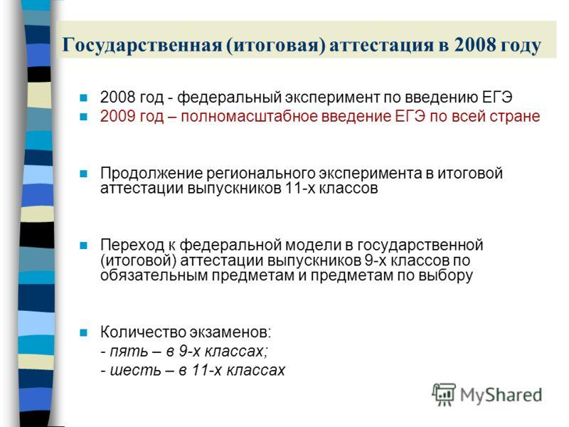 Государственная (итоговая) аттестация в 2008 году 2008 год - федеральный эксперимент по введению ЕГЭ 2009 год – полномасштабное введение ЕГЭ по всей стране Продолжение регионального эксперимента в итоговой аттестации выпускников 11-х классов Переход