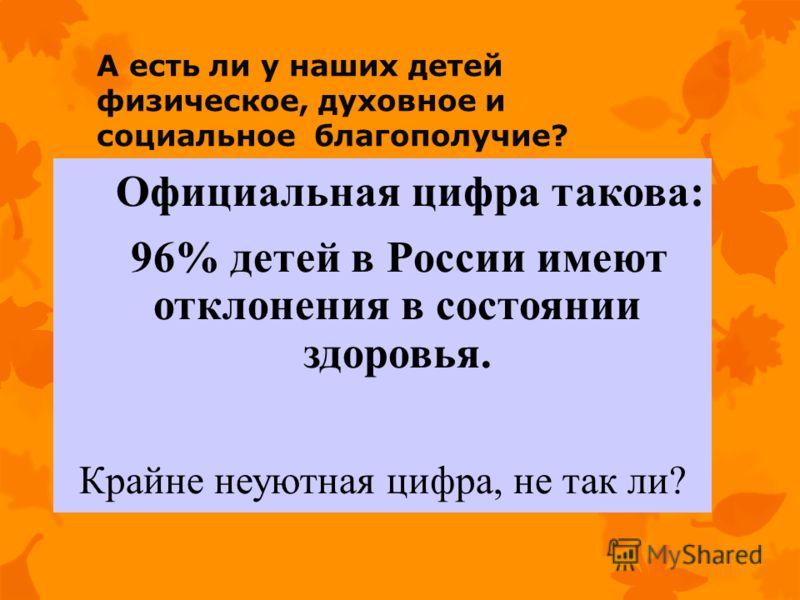 А есть ли у наших детей физическое, духовное и социальное благополучие? Официальная цифра такова: 96% детей в России имеют отклонения в состоянии здоровья. Крайне неуютная цифра, не так ли?