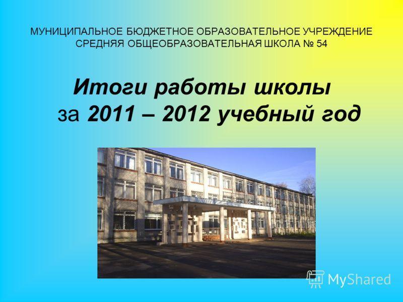 МУНИЦИПАЛЬНОЕ БЮДЖЕТНОЕ ОБРАЗОВАТЕЛЬНОЕ УЧРЕЖДЕНИЕ СРЕДНЯЯ ОБЩЕОБРАЗОВАТЕЛЬНАЯ ШКОЛА 54 Итоги работы школы за 2011 – 2012 учебный год