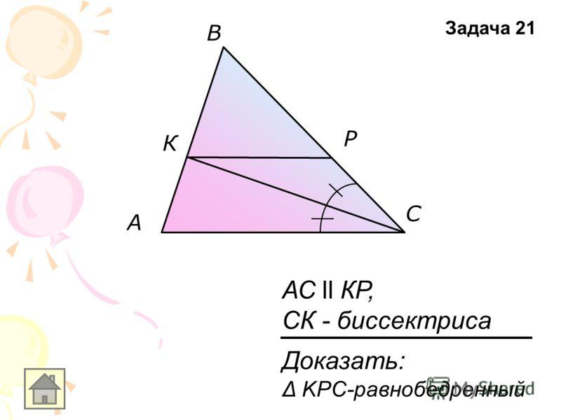 A В С К Р АС ll КР, СК - биссектриса Задача 21 Доказать: Δ KPC-равнобедренный