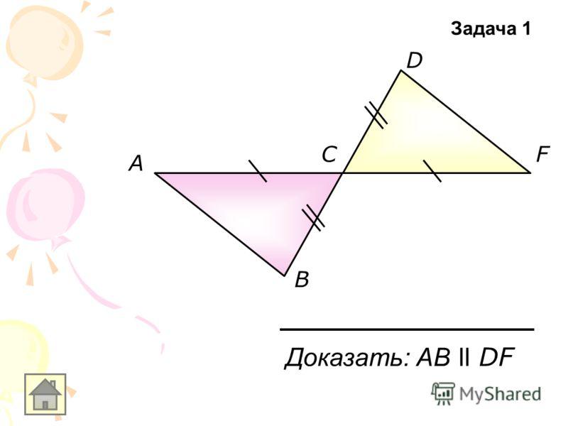 A B C D F Доказать: АB ll DF Задача 1