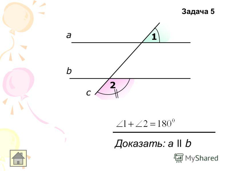 а b c 1 2 Доказать: a ll b Задача 5