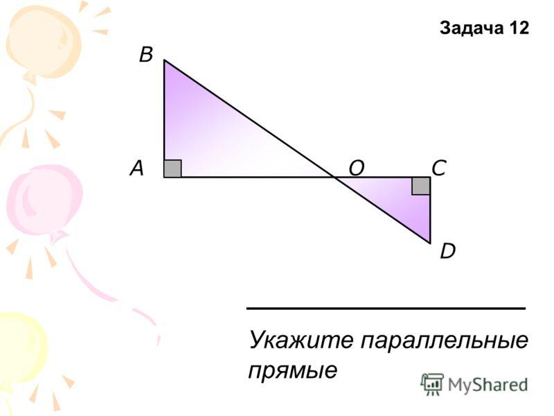 A В ОС D Укажите параллельные прямые Задача 12