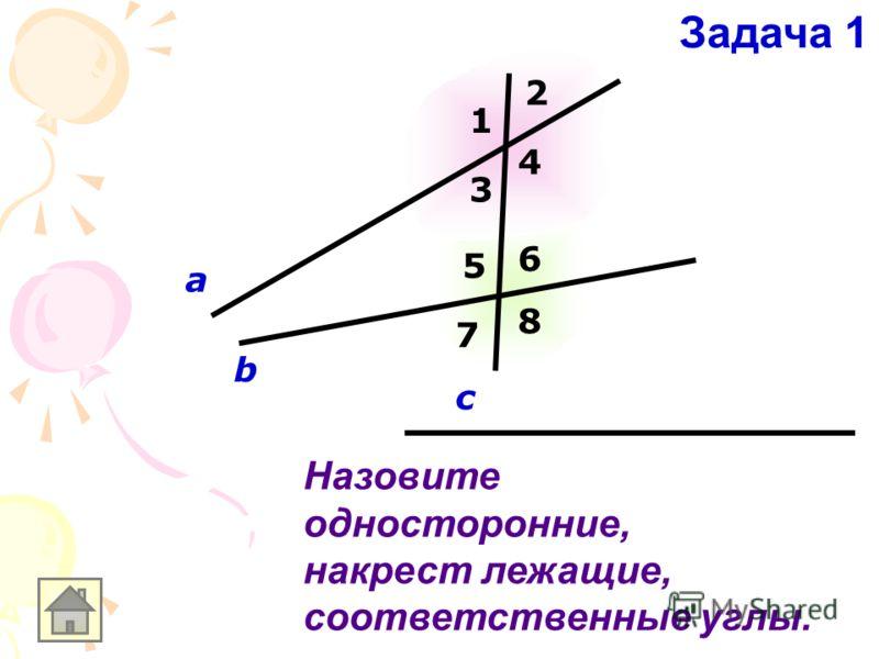 Назовите односторонние, накрест лежащие, соответственные углы. а b c 1 2 3 4 5 6 7 8 Задача 1