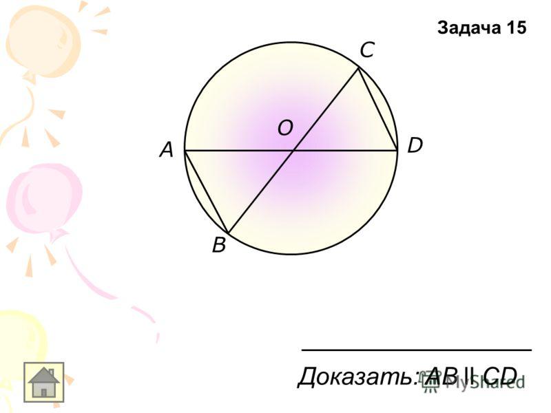 B A О D С Доказать: AВ ll CD Задача 15